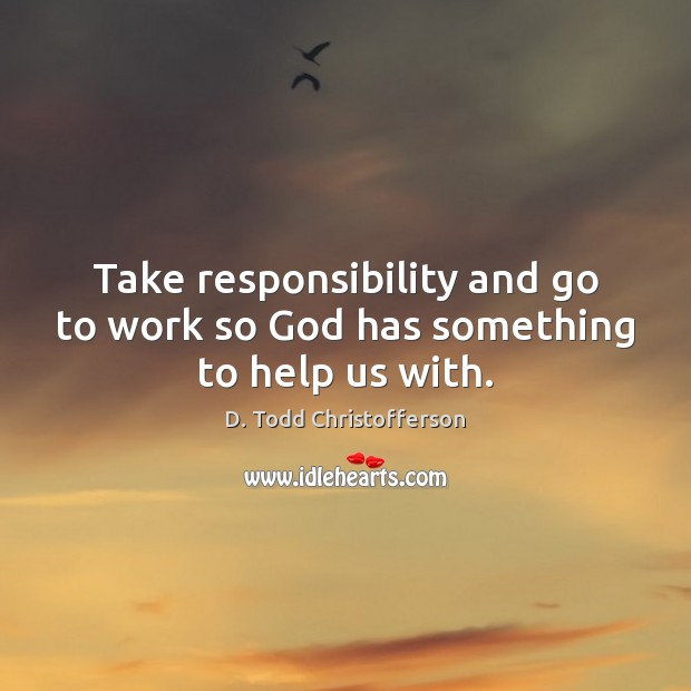 Take responsibility and go to work so God has something to help us with. Image