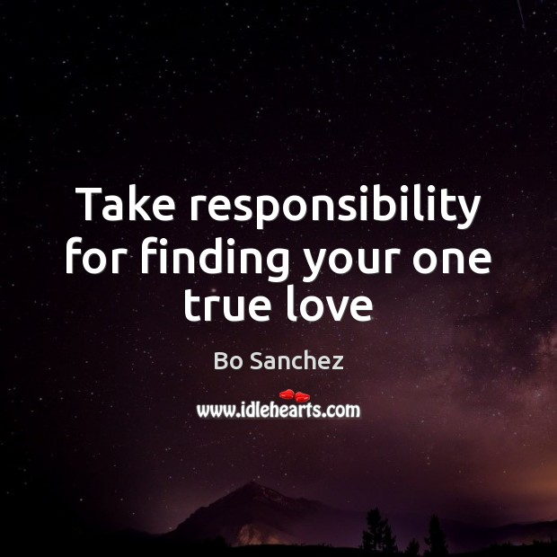 Take responsibility for finding your one true love Bo Sanchez Picture Quote