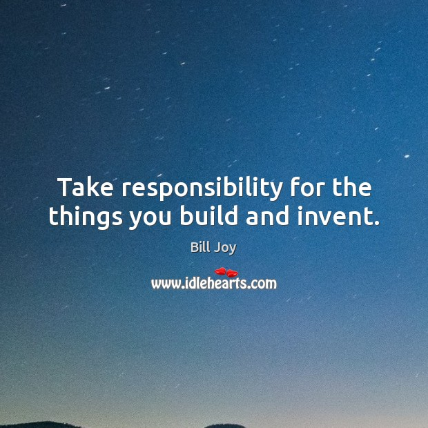 Image, Take responsibility for the things you build and invent.