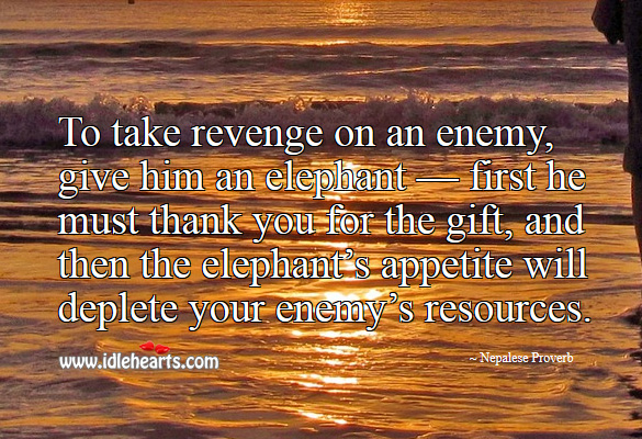 To take revenge on an enemy, give him an elephant. Nepalese Proverbs Image