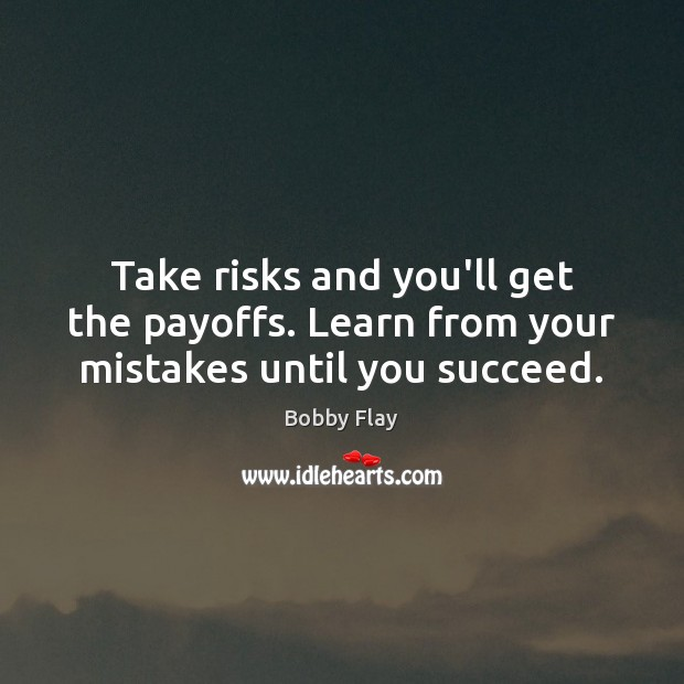 Take risks and you'll get the payoffs. Learn from your mistakes until you succeed. Bobby Flay Picture Quote