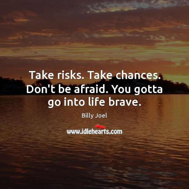 Take risks. Take chances. Don't be afraid. You gotta go into life brave. Billy Joel Picture Quote