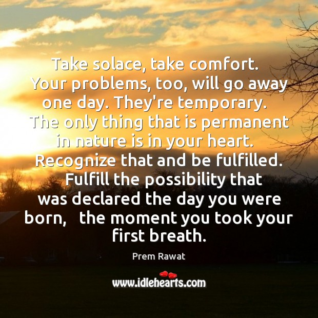 Take solace, take comfort.   Your problems, too, will go away one day. Image