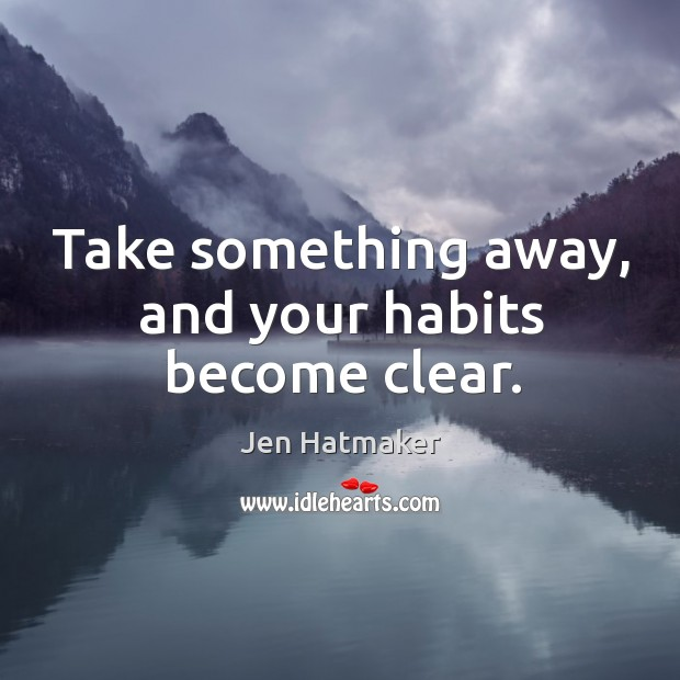 Take something away, and your habits become clear. Jen Hatmaker Picture Quote
