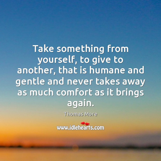 Take something from yourself, to give to another, that is humane and Thomas More Picture Quote
