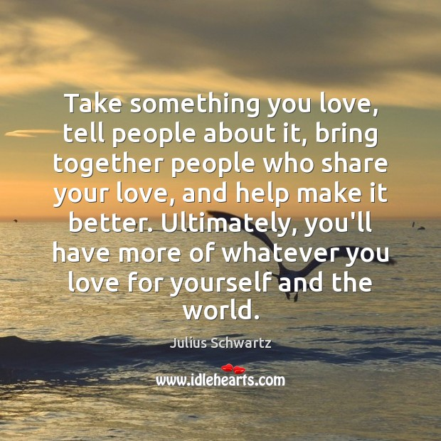 Take something you love, tell people about it, bring together people who Image