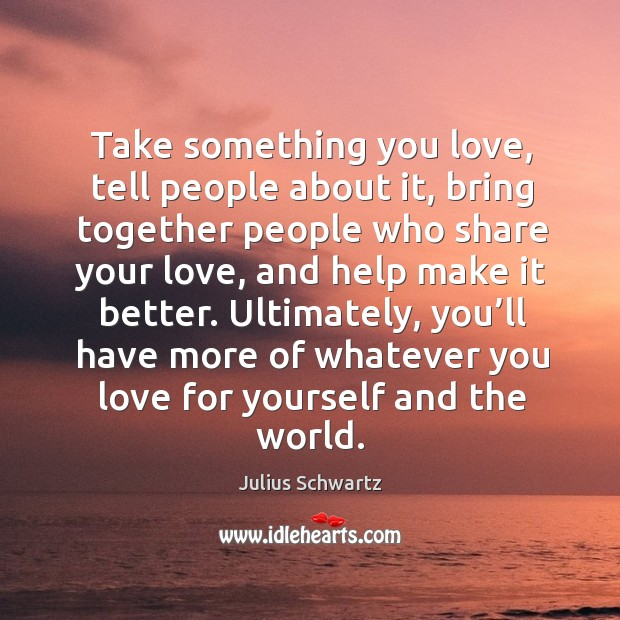 Take something you love, tell people about it, bring together people who share your love, and help make it better. Image