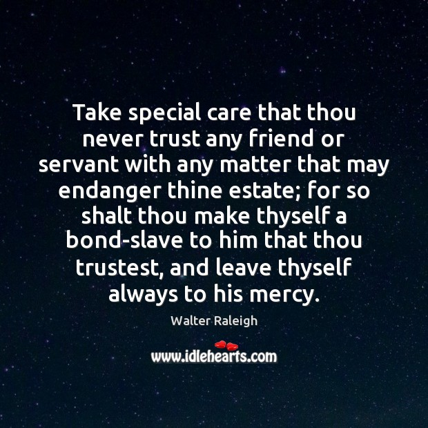 Walter Raleigh Picture Quote image saying: Take special care that thou never trust any friend or servant with