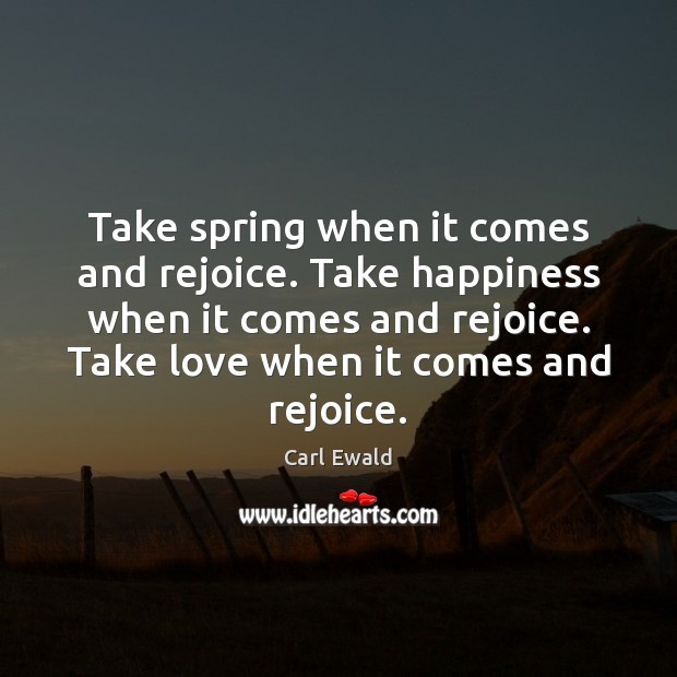 Image, Take spring when it comes and rejoice. Take happiness when it comes
