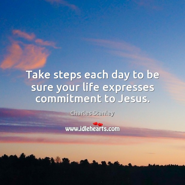 Take steps each day to be sure your life expresses commitment to Jesus. Image
