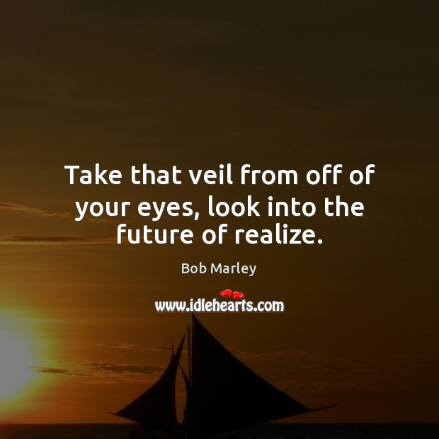 Take that veil from off of your eyes, look into the future of realize. Bob Marley Picture Quote