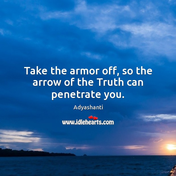 Take the armor off, so the arrow of the Truth can penetrate you. Image