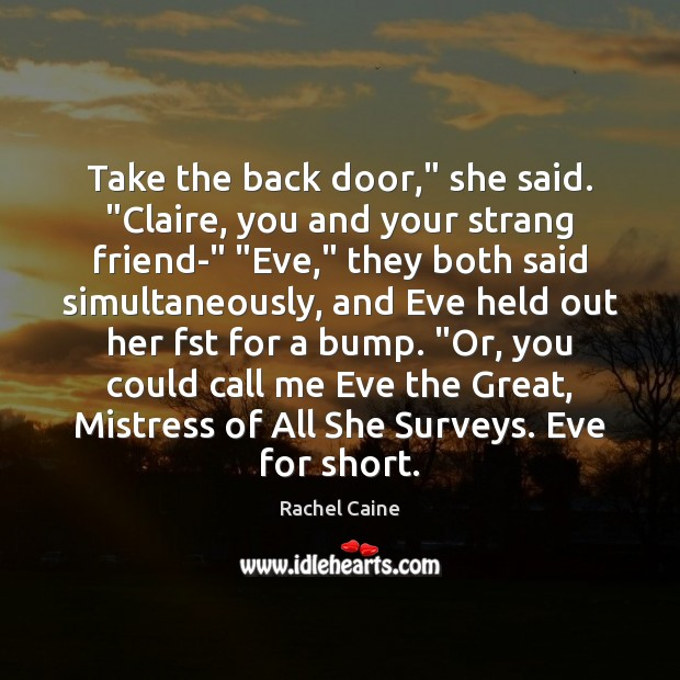 "Image, Take the back door,"" she said. ""Claire, you and your strang friend-"" """