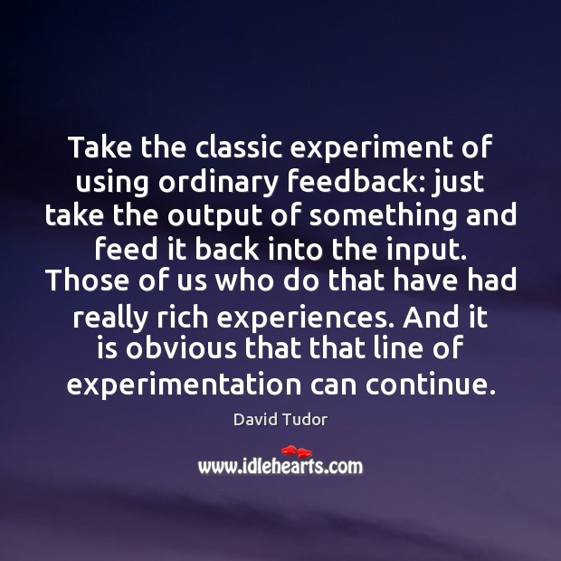 Take the classic experiment of using ordinary feedback: just take the output Image