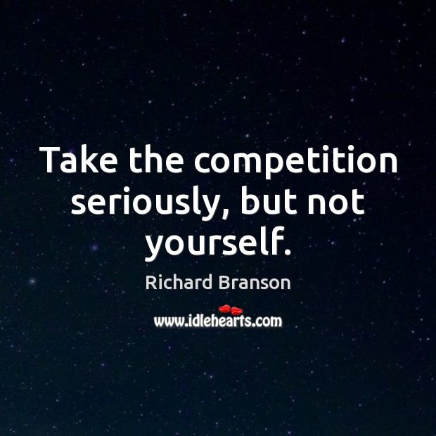 Take the competition seriously, but not yourself. Image