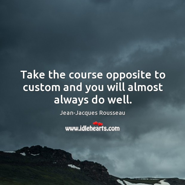 Take the course opposite to custom and you will almost always do well. Image