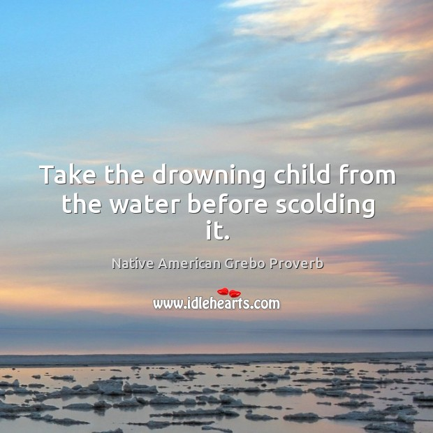 Take the drowning child from the water before scolding it. Native American Grebo Proverbs Image