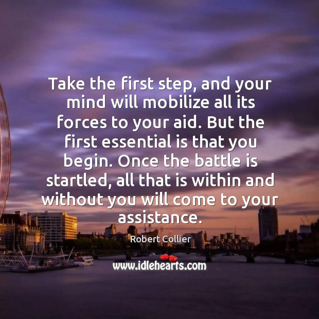 Take the first step, and your mind will mobilize all its forces to your aid. Robert Collier Picture Quote