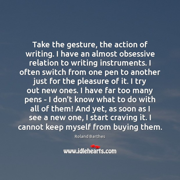 Take the gesture, the action of writing. I have an almost obsessive Roland Barthes Picture Quote