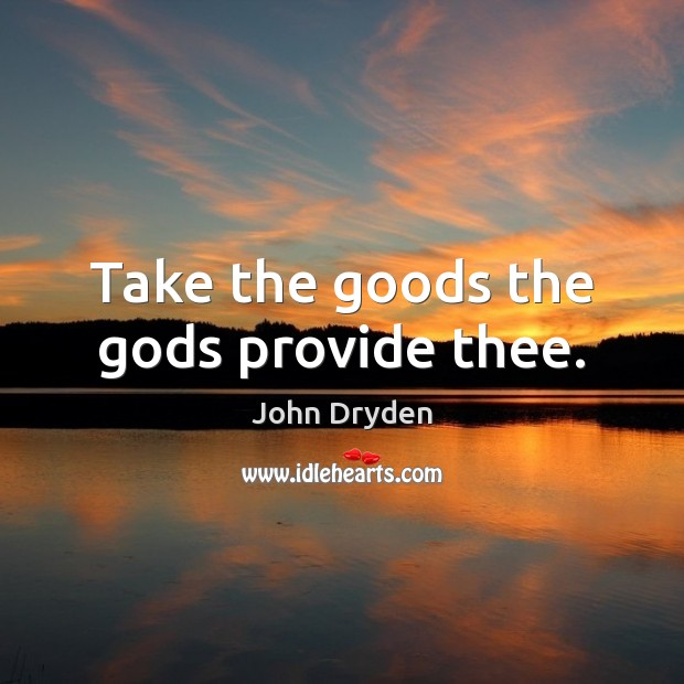 Take the goods the Gods provide thee. John Dryden Picture Quote