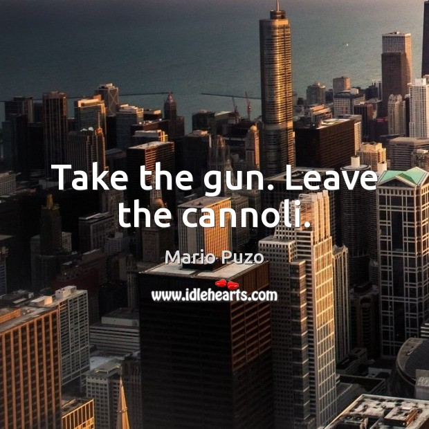 Mario Puzo Picture Quote image saying: Take the gun. Leave the cannoli.