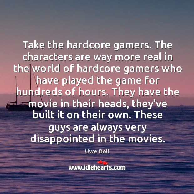 Take the hardcore gamers. The characters are way more real in the world Uwe Boll Picture Quote