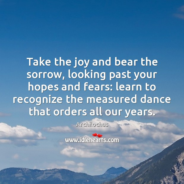 Take the joy and bear the sorrow, looking past your hopes and Image
