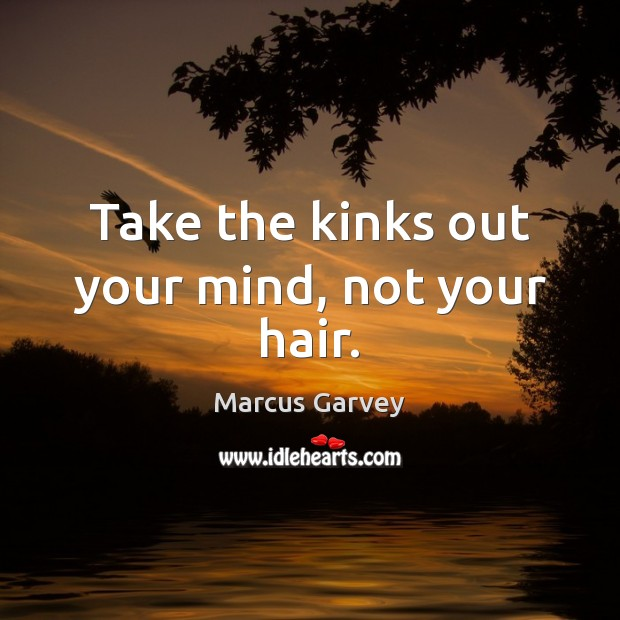 Take the kinks out your mind, not your hair. Image