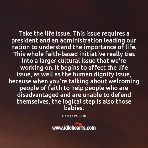 Take the life issue. This issue requires a president and an administration Image