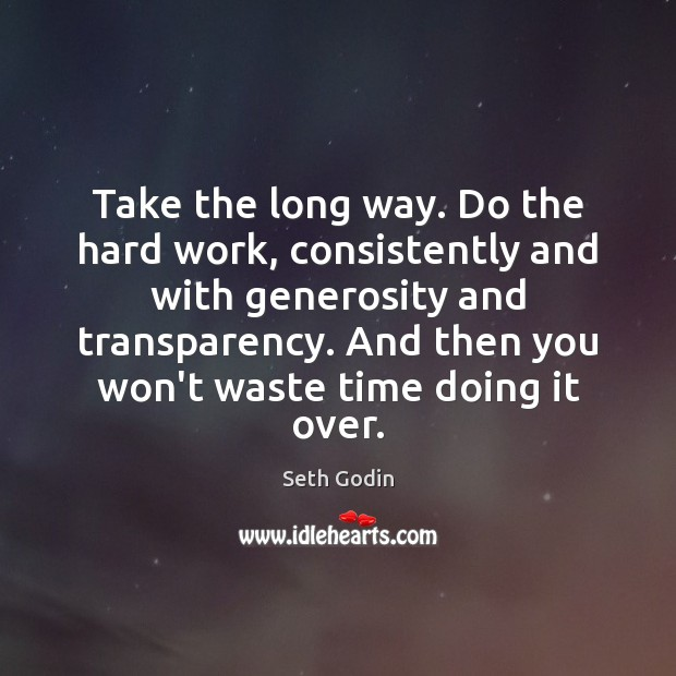 Take the long way. Do the hard work, consistently and with generosity Image