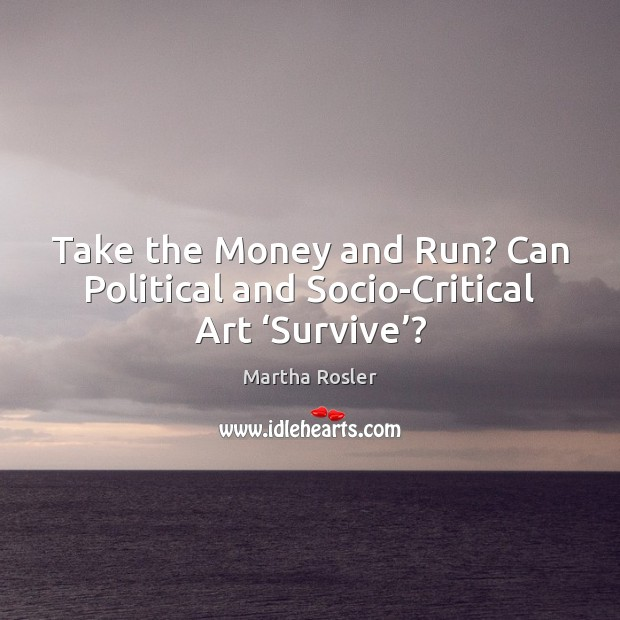 Image, Take the Money and Run? Can Political and Socio-Critical Art 'Survive'?
