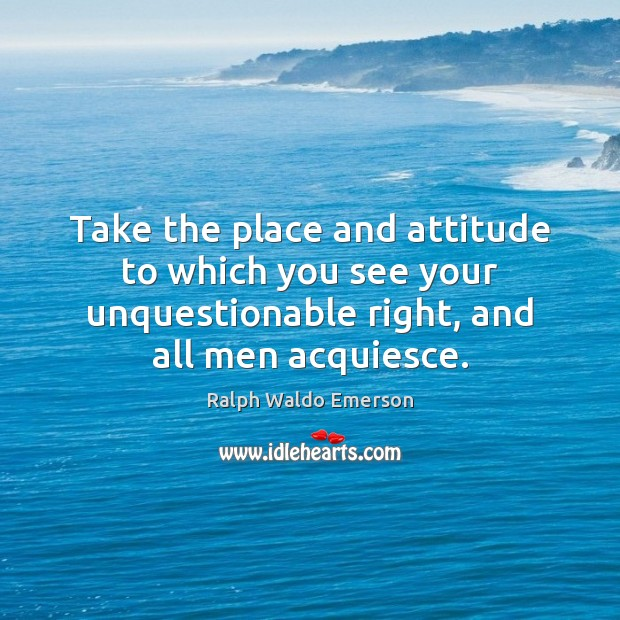 Take the place and attitude to which you see your unquestionable right, Image