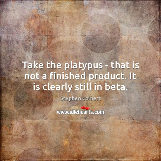 Take the platypus – that is not a finished product. It is clearly still in beta. Stephen Colbert Picture Quote