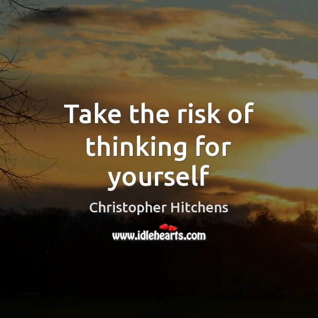 Take the risk of thinking for yourself Christopher Hitchens Picture Quote