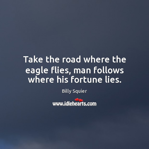 Image, Take the road where the eagle flies, man follows where his fortune lies.
