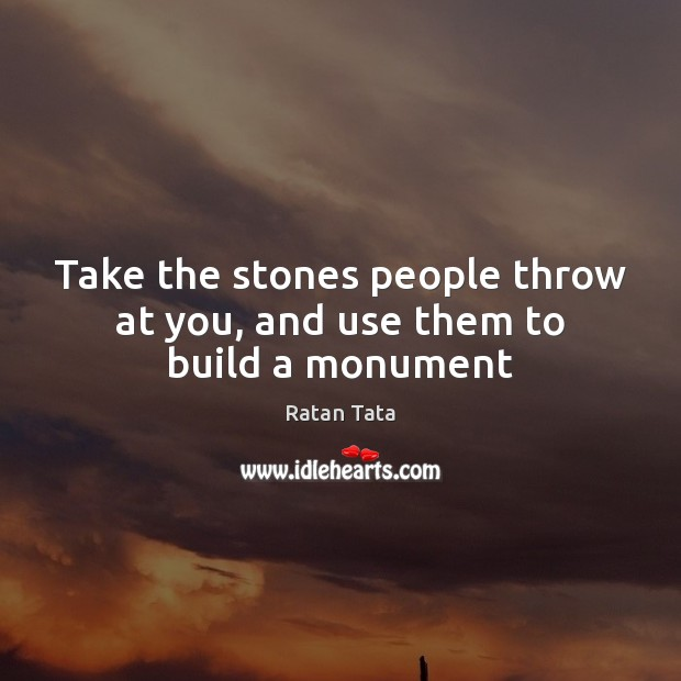 Take the stones people throw at you, and use them to build a monument Image