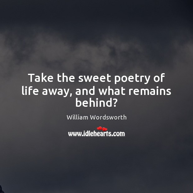 Take the sweet poetry of life away, and what remains behind? William Wordsworth Picture Quote