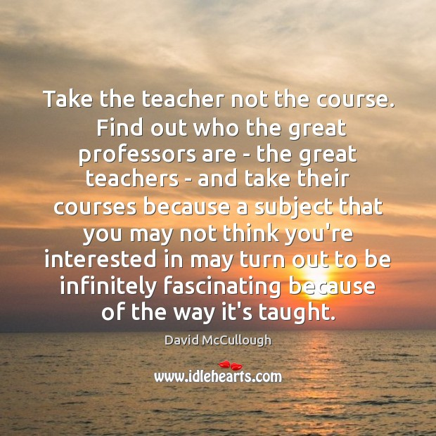 Image, Take the teacher not the course.  Find out who the great professors