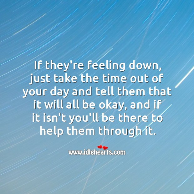 Take the time out of your day and tell them that it will all be okay. Help Quotes Image