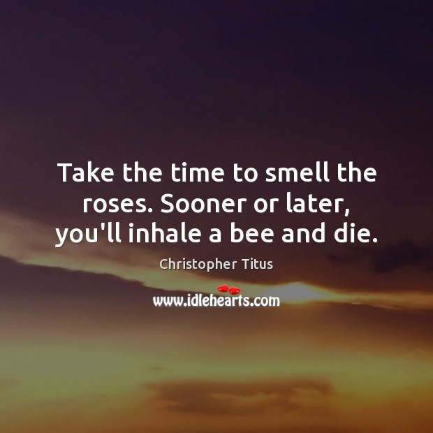 Image, Take the time to smell the roses. Sooner or later, you'll inhale a bee and die.
