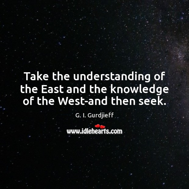 Take the understanding of the East and the knowledge of the West-and then seek. G. I. Gurdjieff Picture Quote