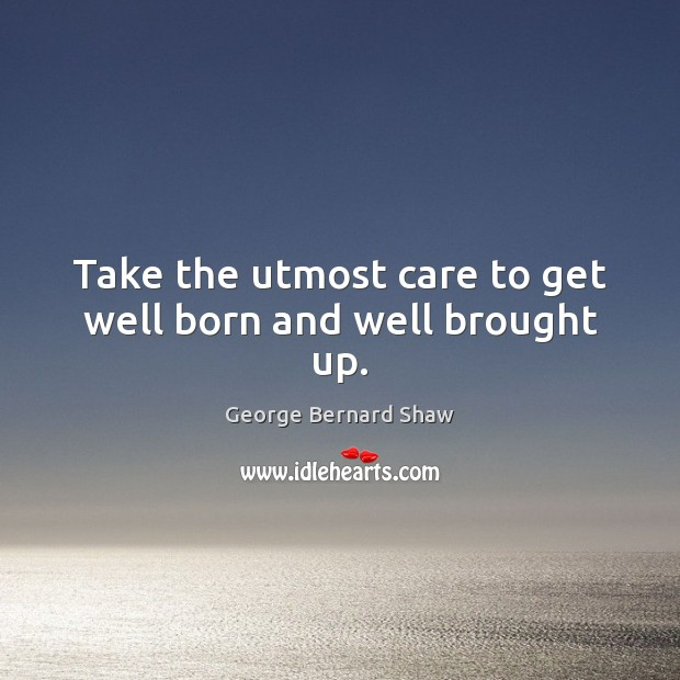 Take the utmost care to get well born and well brought up. Image