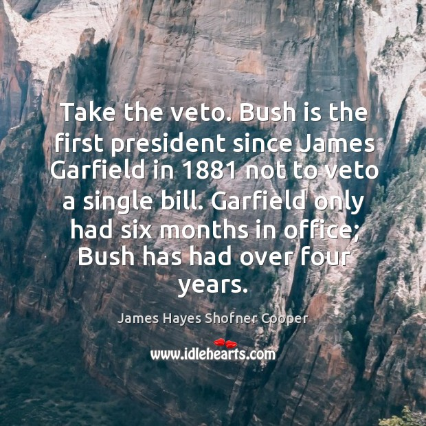 Image, Take the veto. Bush is the first president since james garfield in 1881 not to veto a single bill.