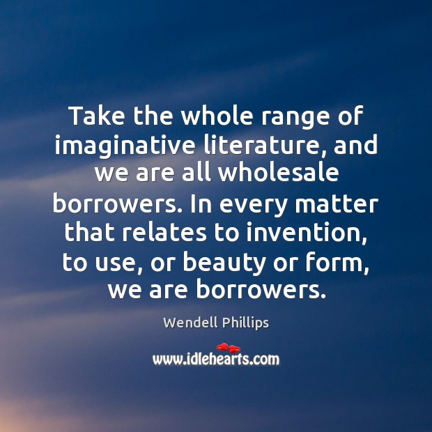 Take the whole range of imaginative literature, and we are all wholesale Wendell Phillips Picture Quote