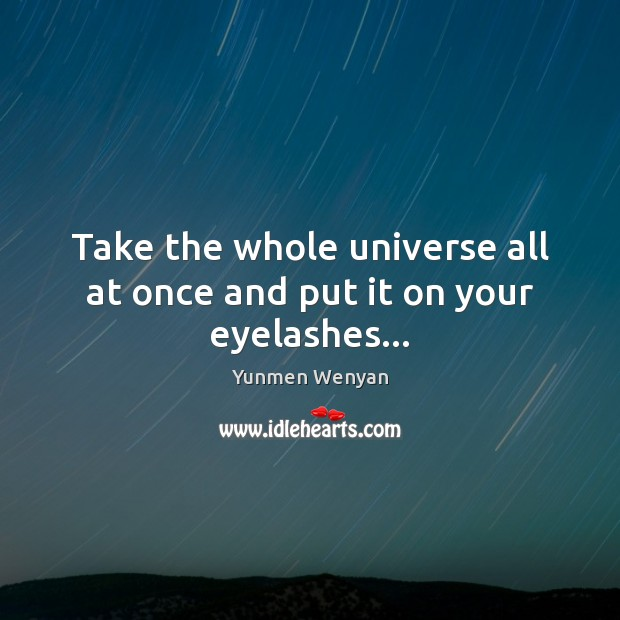 Take the whole universe all at once and put it on your eyelashes… Image