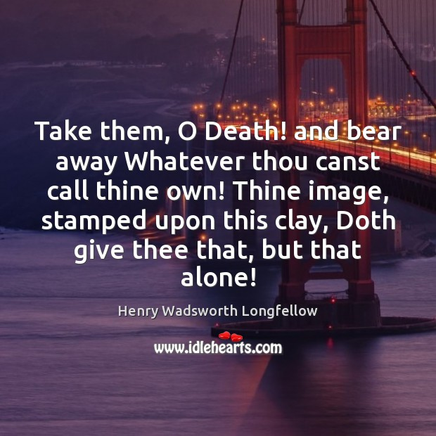 Take them, O Death! and bear away Whatever thou canst call thine Image
