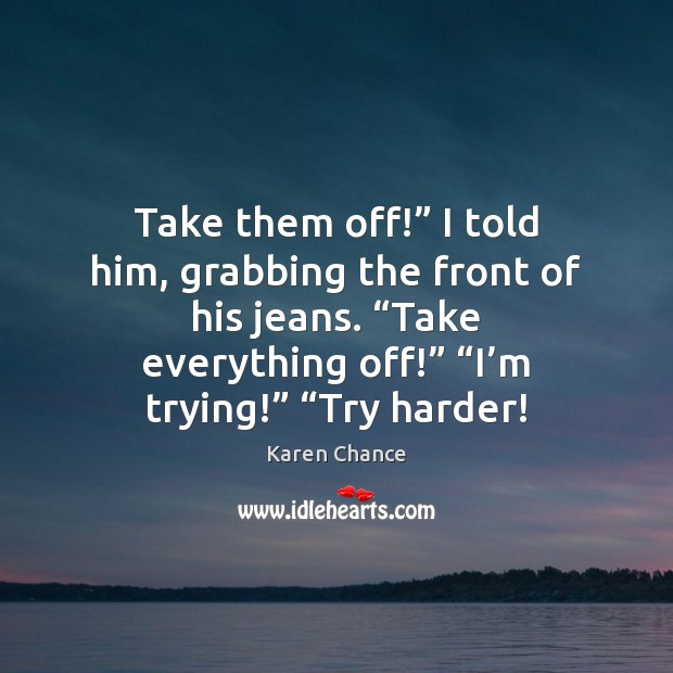 """Take them off!"""" I told him, grabbing the front of his jeans. """" Image"""