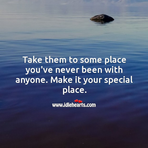 Image, Take them to some place you've never been with anyone.