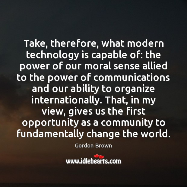 Take, therefore, what modern technology is capable of: the power of our Technology Quotes Image