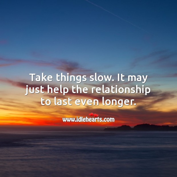 Take things slow. It may just help the relationship to last even longer. Help Quotes Image